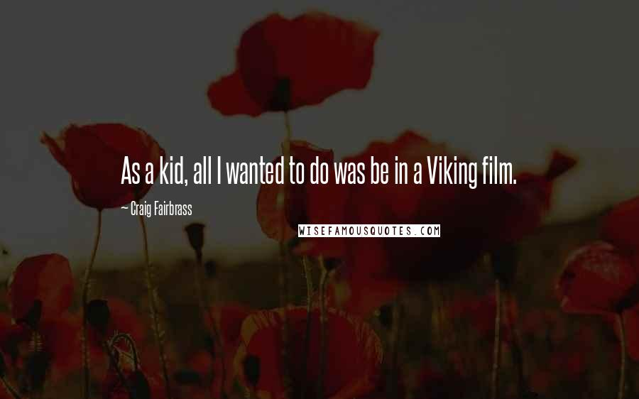 Craig Fairbrass quotes: As a kid, all I wanted to do was be in a Viking film.