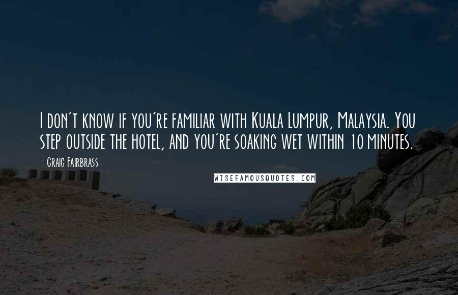 Craig Fairbrass quotes: I don't know if you're familiar with Kuala Lumpur, Malaysia. You step outside the hotel, and you're soaking wet within 10 minutes.