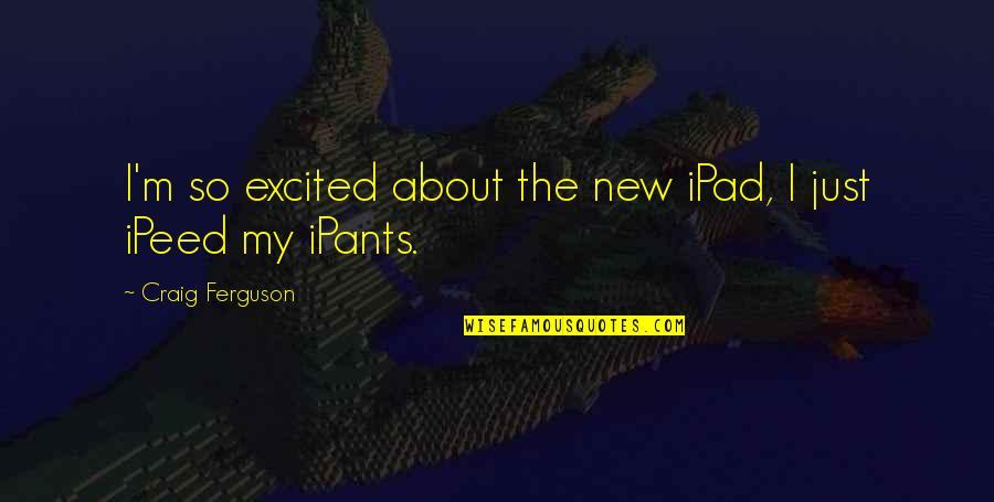 Craig Ferguson Quotes By Craig Ferguson: I'm so excited about the new iPad, I