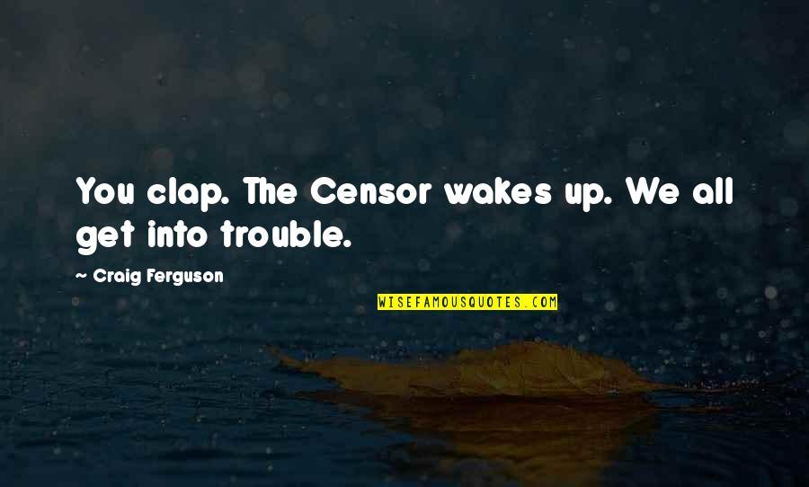 Craig Ferguson Quotes By Craig Ferguson: You clap. The Censor wakes up. We all