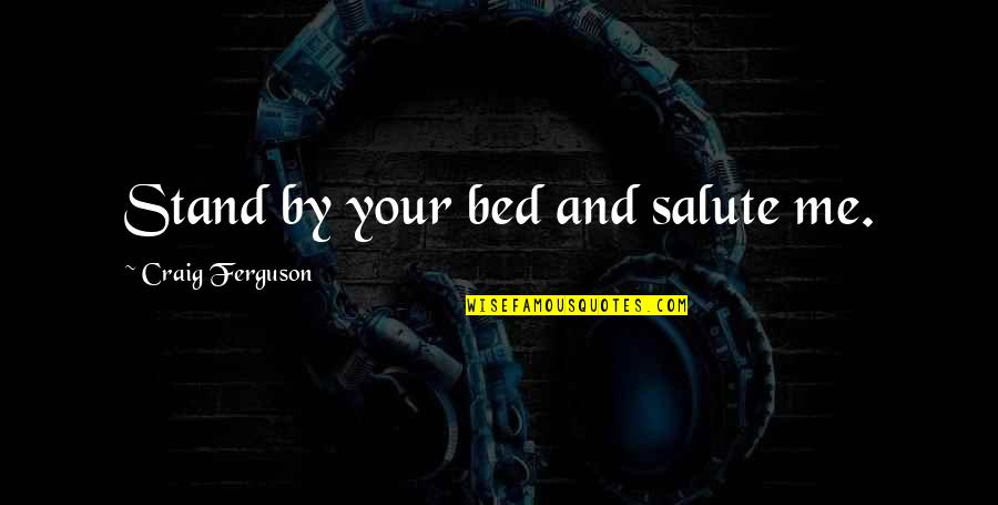 Craig Ferguson Quotes By Craig Ferguson: Stand by your bed and salute me.