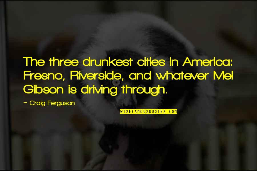 Craig Ferguson Quotes By Craig Ferguson: The three drunkest cities in America: Fresno, Riverside,