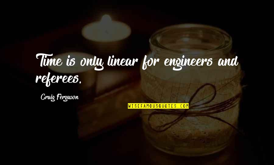 Craig Ferguson Quotes By Craig Ferguson: Time is only linear for engineers and referees.