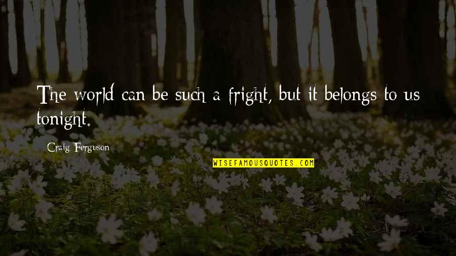Craig Ferguson Quotes By Craig Ferguson: The world can be such a fright, but