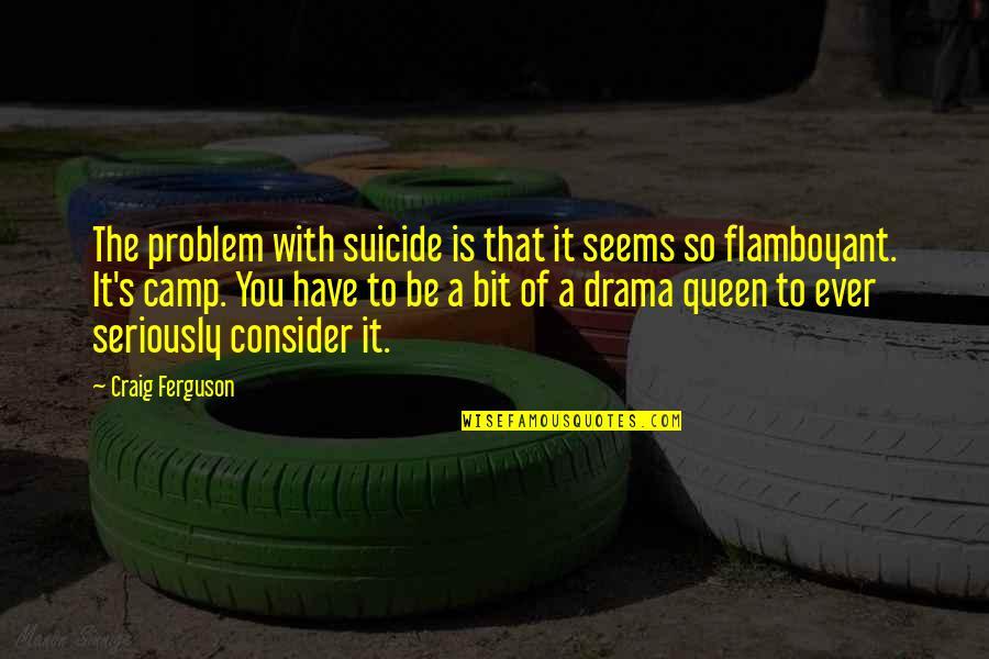 Craig Ferguson Quotes By Craig Ferguson: The problem with suicide is that it seems