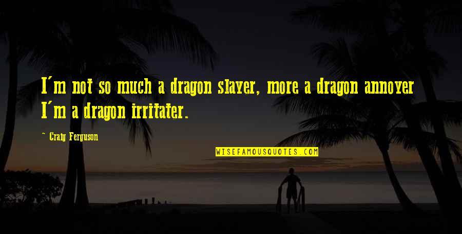 Craig Ferguson Quotes By Craig Ferguson: I'm not so much a dragon slayer, more