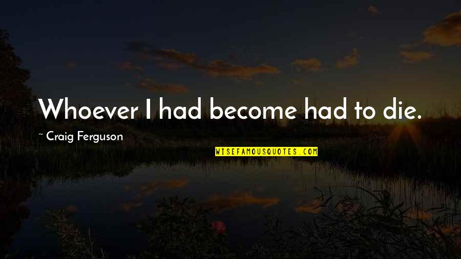 Craig Ferguson Quotes By Craig Ferguson: Whoever I had become had to die.
