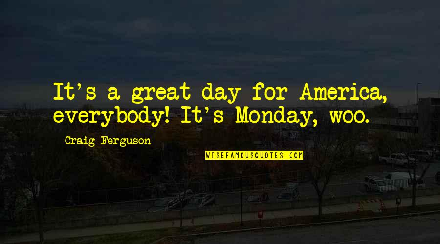 Craig Ferguson Quotes By Craig Ferguson: It's a great day for America, everybody! It's