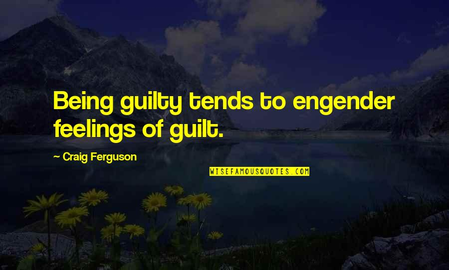 Craig Ferguson Quotes By Craig Ferguson: Being guilty tends to engender feelings of guilt.