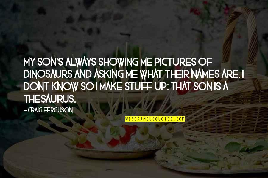 Craig Ferguson Quotes By Craig Ferguson: My son's always showing me pictures of dinosaurs
