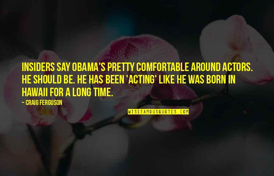 Craig Ferguson Quotes By Craig Ferguson: Insiders say Obama's pretty comfortable around actors. He