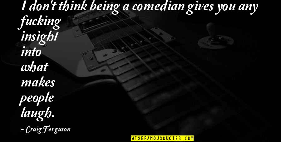Craig Ferguson Quotes By Craig Ferguson: I don't think being a comedian gives you