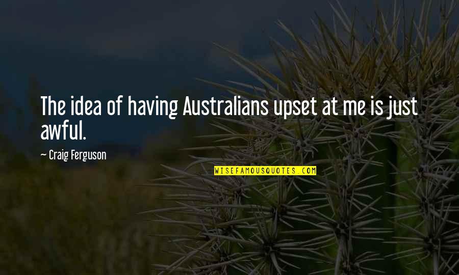 Craig Ferguson Quotes By Craig Ferguson: The idea of having Australians upset at me