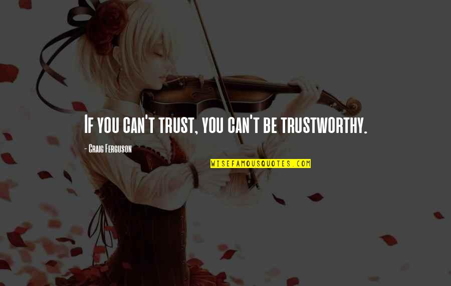 Craig Ferguson Quotes By Craig Ferguson: If you can't trust, you can't be trustworthy.
