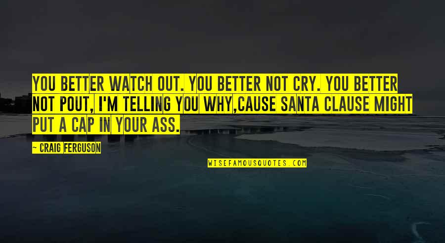 Craig Ferguson Quotes By Craig Ferguson: You better watch out. You better not cry.