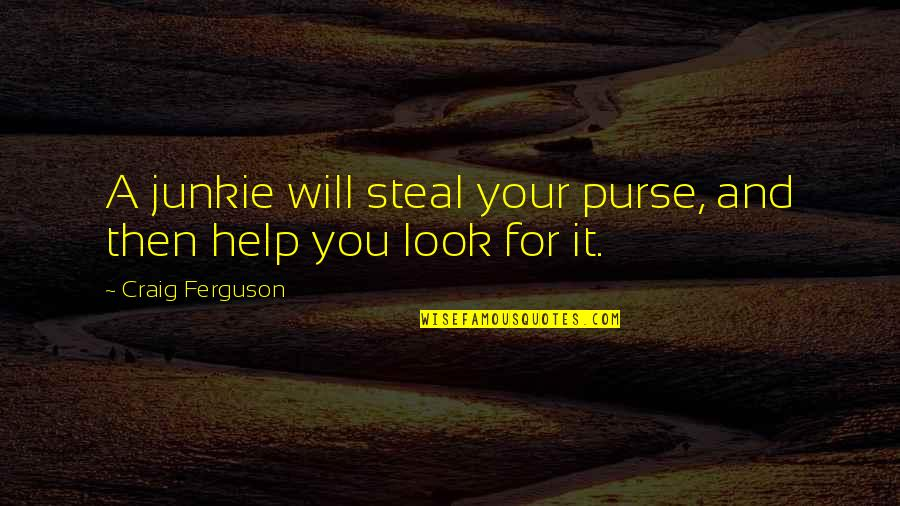 Craig Ferguson Quotes By Craig Ferguson: A junkie will steal your purse, and then