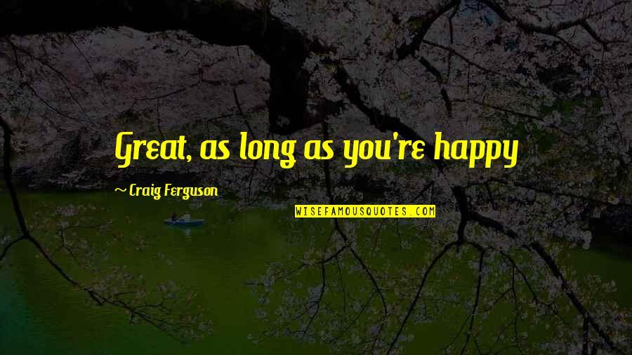 Craig Ferguson Quotes By Craig Ferguson: Great, as long as you're happy