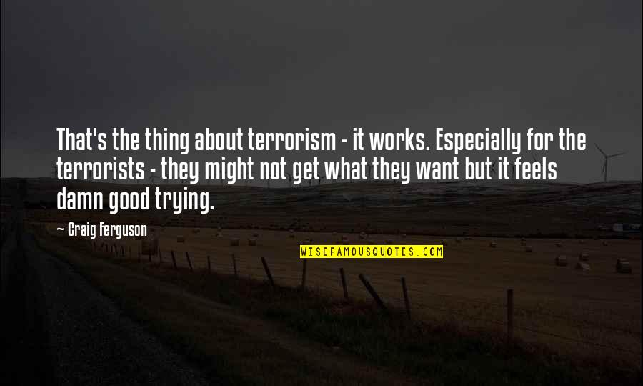 Craig Ferguson Quotes By Craig Ferguson: That's the thing about terrorism - it works.