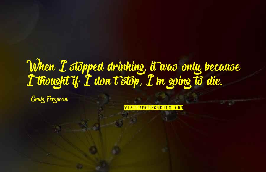 Craig Ferguson Quotes By Craig Ferguson: When I stopped drinking, it was only because