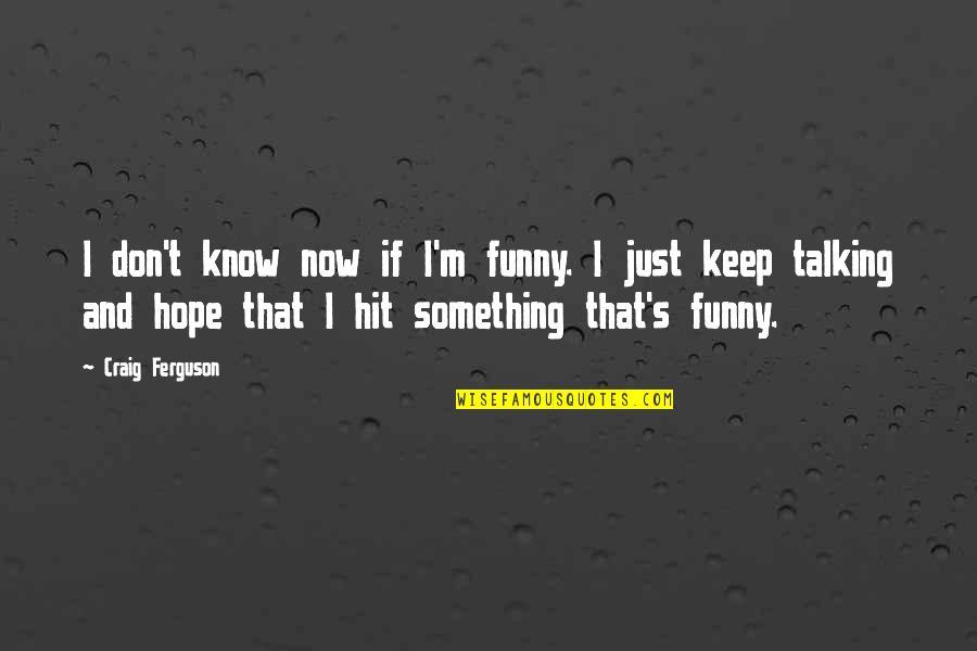 Craig Ferguson Quotes By Craig Ferguson: I don't know now if I'm funny. I
