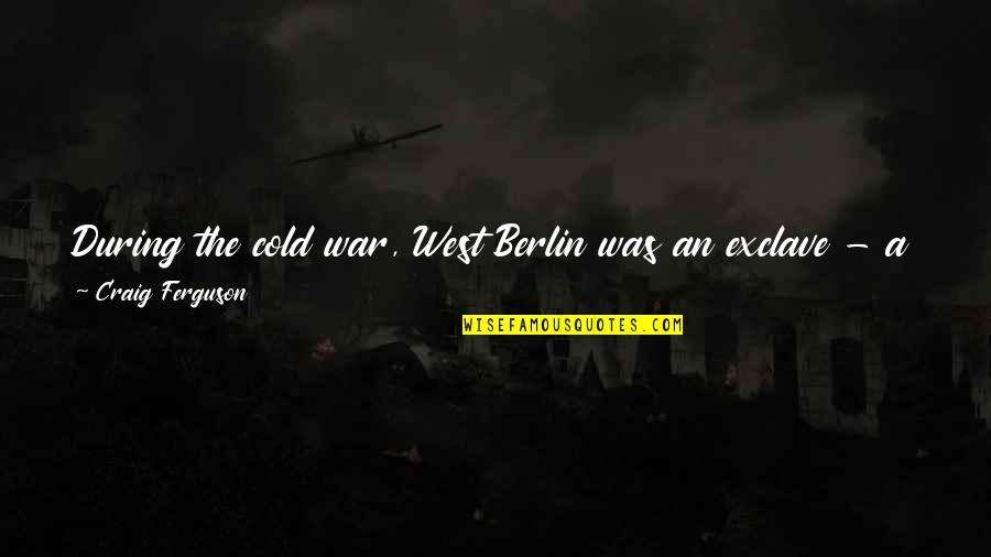 Craig Ferguson Quotes By Craig Ferguson: During the cold war, West Berlin was an