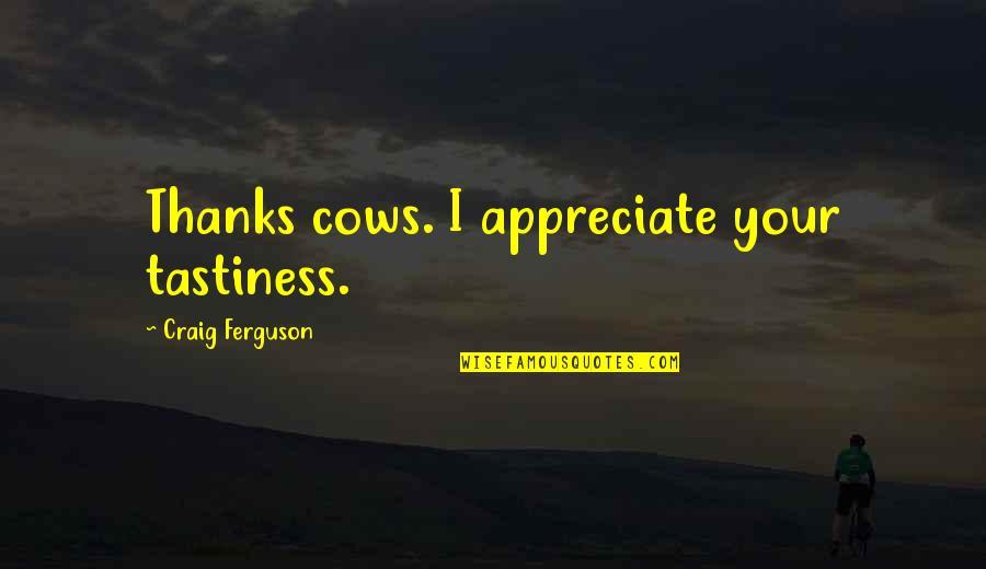 Craig Ferguson Quotes By Craig Ferguson: Thanks cows. I appreciate your tastiness.