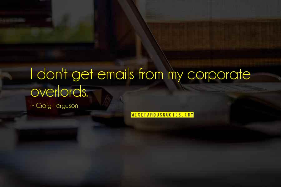 Craig Ferguson Quotes By Craig Ferguson: I don't get emails from my corporate overlords.