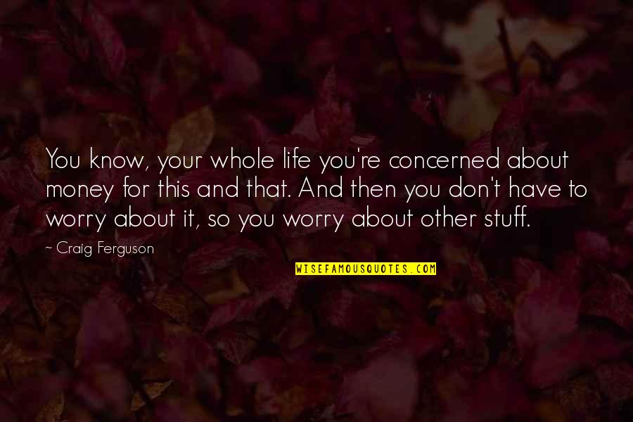 Craig Ferguson Quotes By Craig Ferguson: You know, your whole life you're concerned about