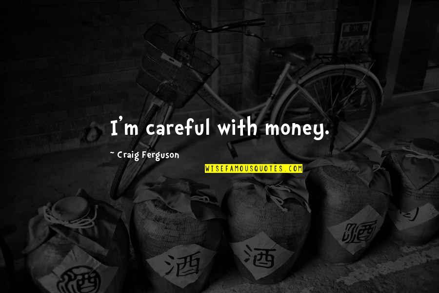 Craig Ferguson Quotes By Craig Ferguson: I'm careful with money.