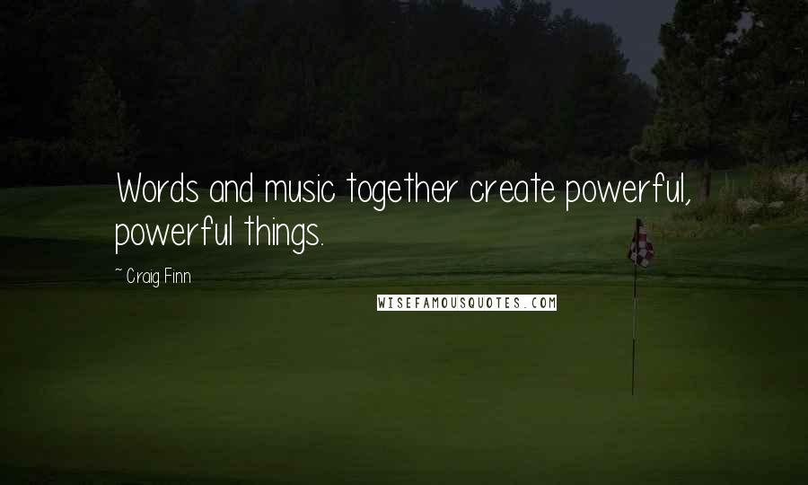 Craig Finn quotes: Words and music together create powerful, powerful things.