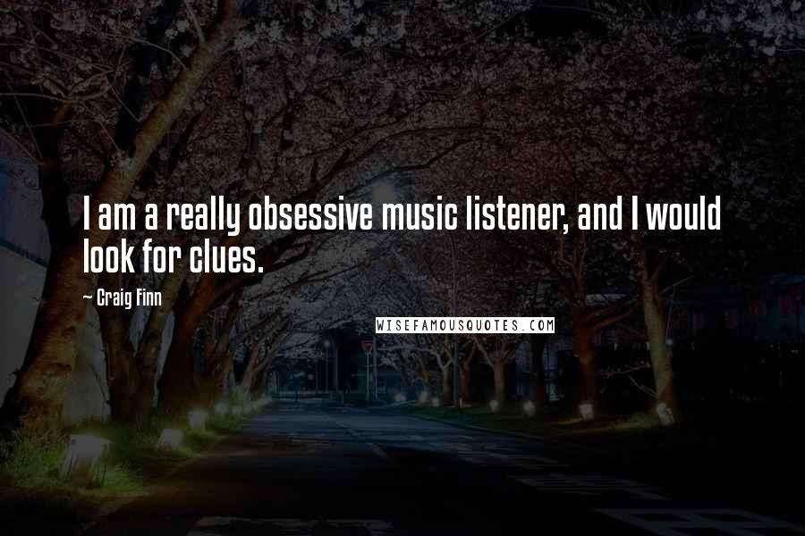 Craig Finn quotes: I am a really obsessive music listener, and I would look for clues.