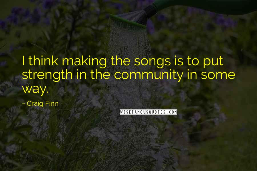 Craig Finn quotes: I think making the songs is to put strength in the community in some way.