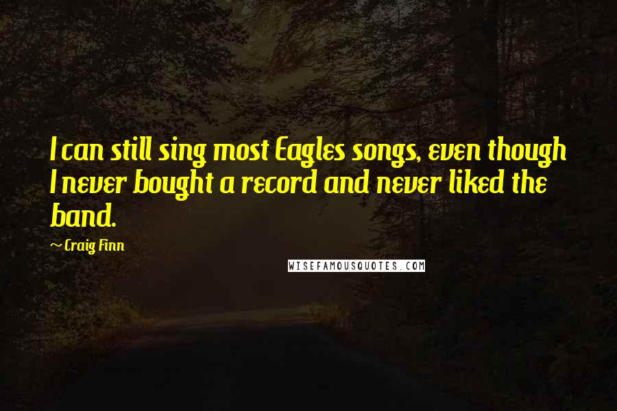 Craig Finn quotes: I can still sing most Eagles songs, even though I never bought a record and never liked the band.