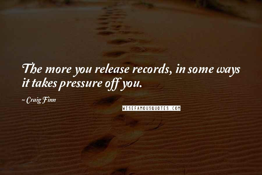 Craig Finn quotes: The more you release records, in some ways it takes pressure off you.