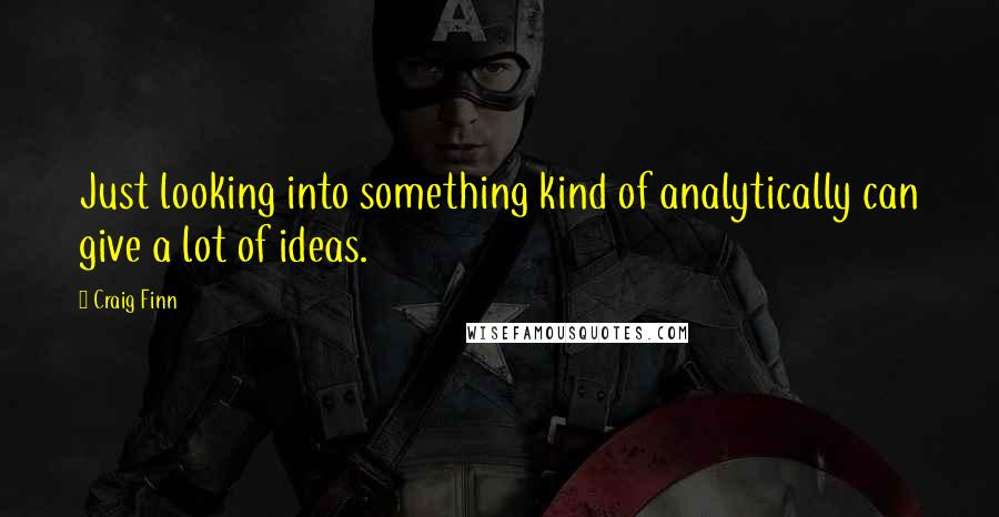 Craig Finn quotes: Just looking into something kind of analytically can give a lot of ideas.