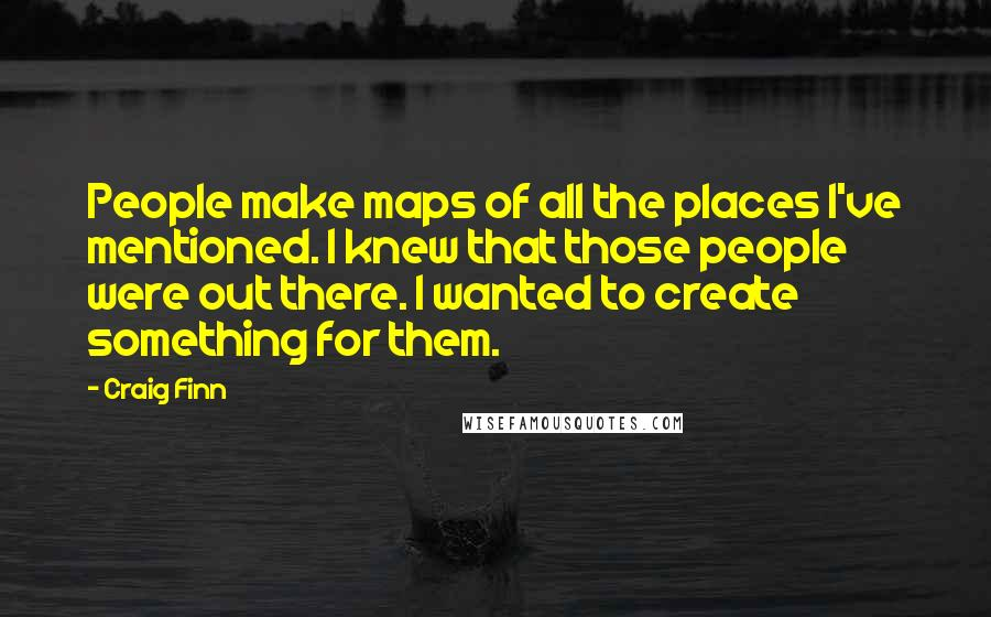 Craig Finn quotes: People make maps of all the places I've mentioned. I knew that those people were out there. I wanted to create something for them.