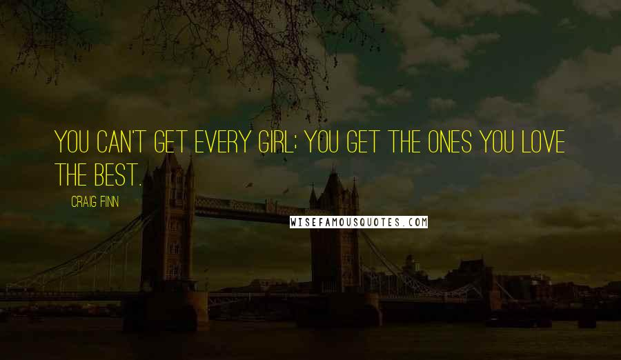 Craig Finn quotes: You can't get every girl; you get the ones you love the best.
