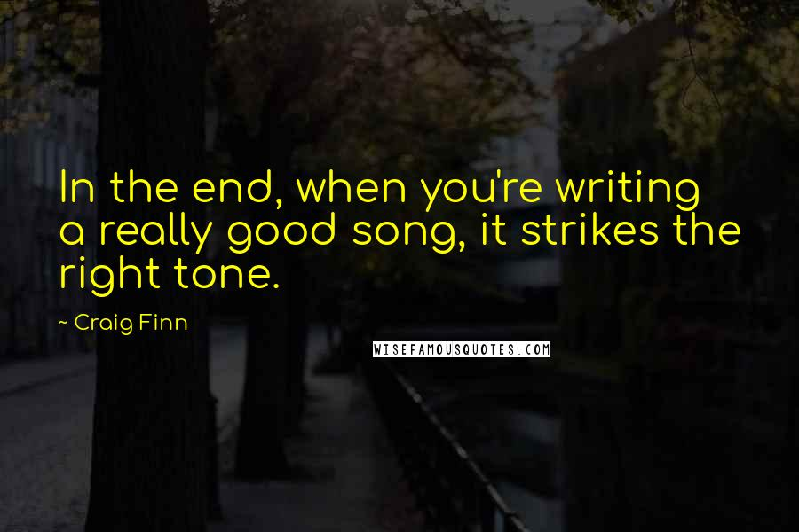 Craig Finn quotes: In the end, when you're writing a really good song, it strikes the right tone.