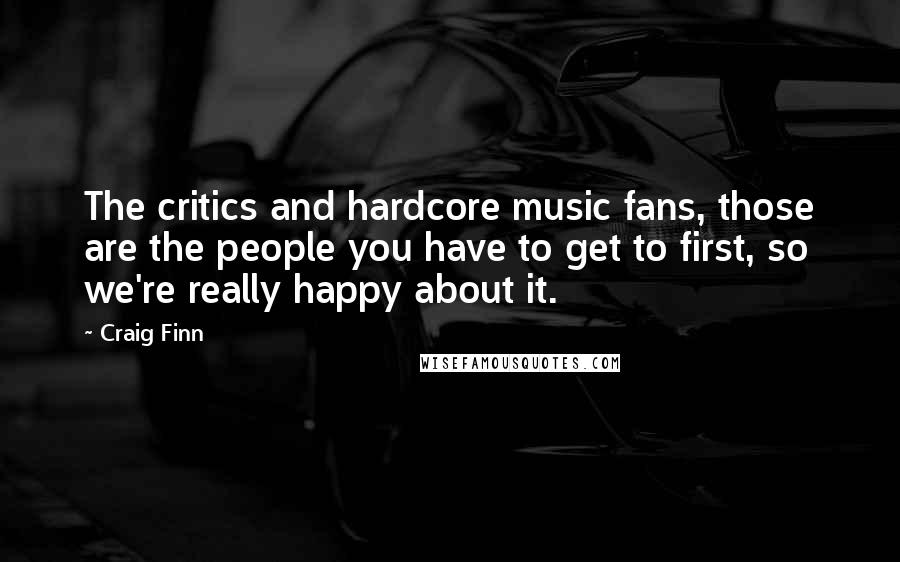 Craig Finn quotes: The critics and hardcore music fans, those are the people you have to get to first, so we're really happy about it.