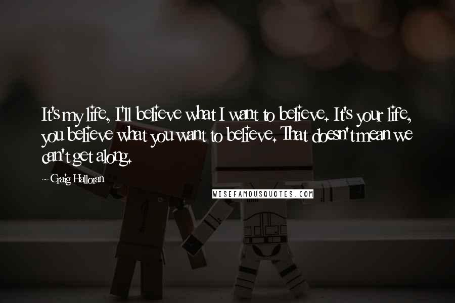 Craig Halloran quotes: It's my life, I'll believe what I want to believe. It's your life, you believe what you want to believe. That doesn't mean we can't get along.