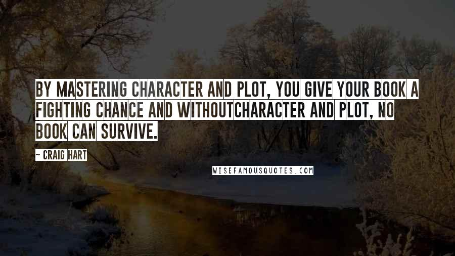 Craig Hart quotes: By mastering character and plot, you give your book a fighting chance and withoutcharacter and plot, no book can survive.