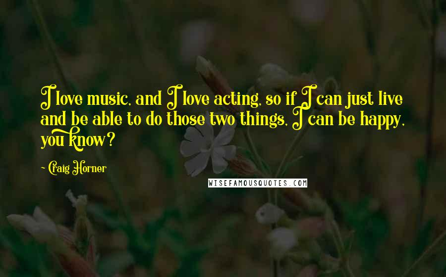 Craig Horner quotes: I love music, and I love acting, so if I can just live and be able to do those two things, I can be happy, you know?