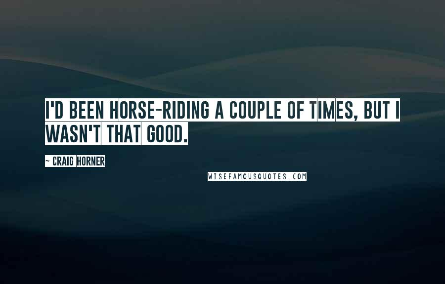 Craig Horner quotes: I'd been horse-riding a couple of times, but I wasn't that good.