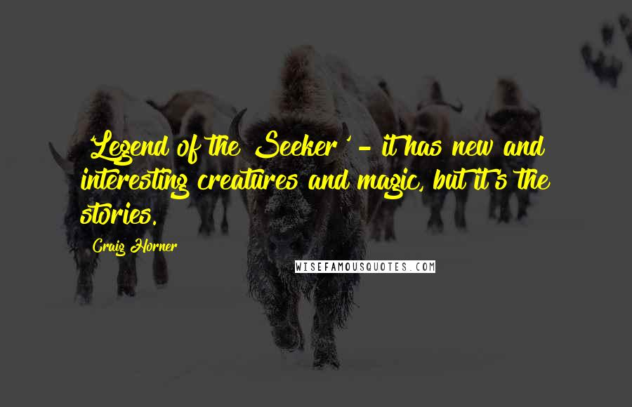Craig Horner quotes: 'Legend of the Seeker' - it has new and interesting creatures and magic, but it's the stories.