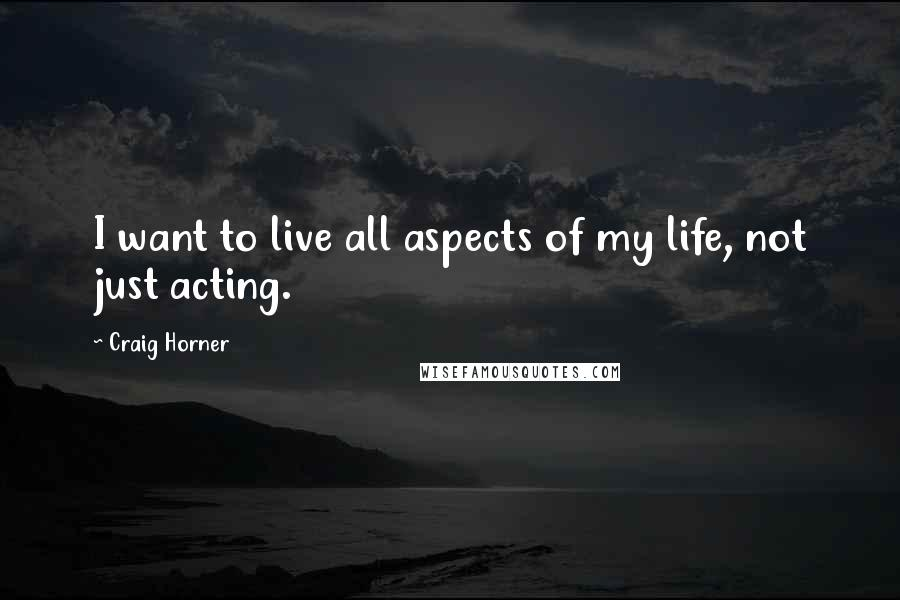 Craig Horner quotes: I want to live all aspects of my life, not just acting.