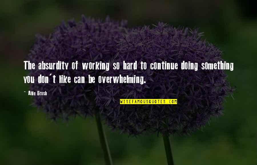 Craig Horner Quotes By Allie Brosh: The absurdity of working so hard to continue