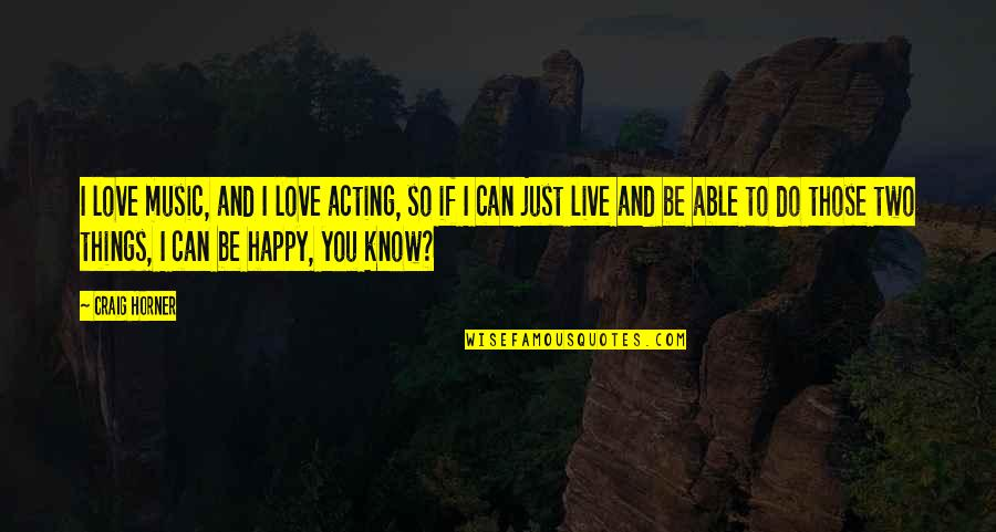 Craig Horner Quotes By Craig Horner: I love music, and I love acting, so