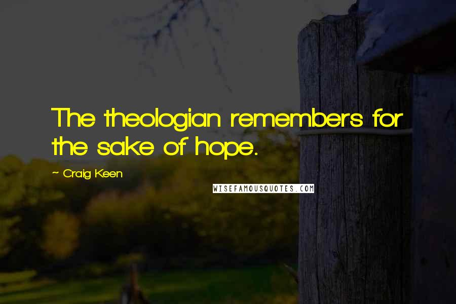 Craig Keen quotes: The theologian remembers for the sake of hope.