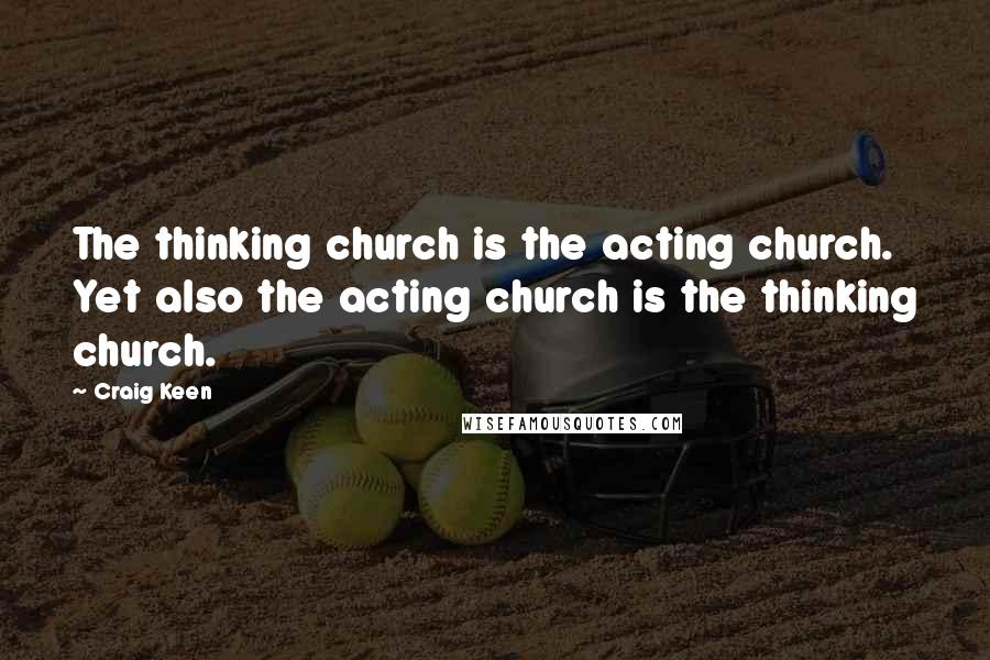Craig Keen quotes: The thinking church is the acting church. Yet also the acting church is the thinking church.