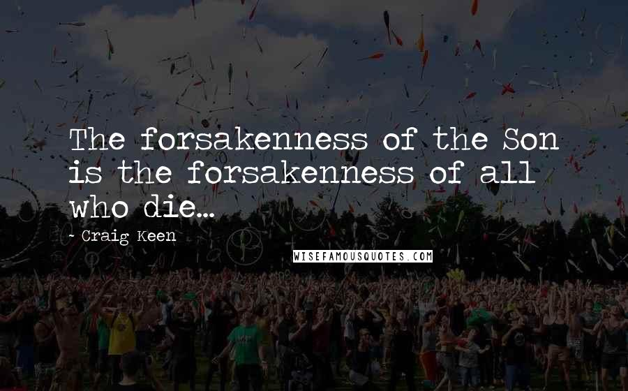 Craig Keen quotes: The forsakenness of the Son is the forsakenness of all who die...